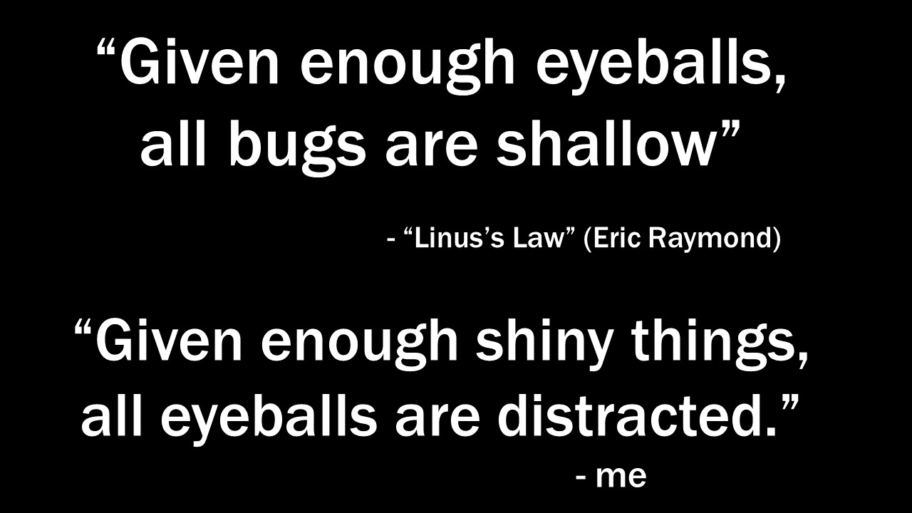 """Given enough eyeballs, all bugs are shallow"" – Linus's Law (Eric Raymond). ""Given enough shiny things, all eyeballs are distracted."" – me"